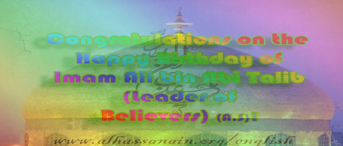 Birthday of Ali bin Abi Talib(The Leader of Believers) (A.S)